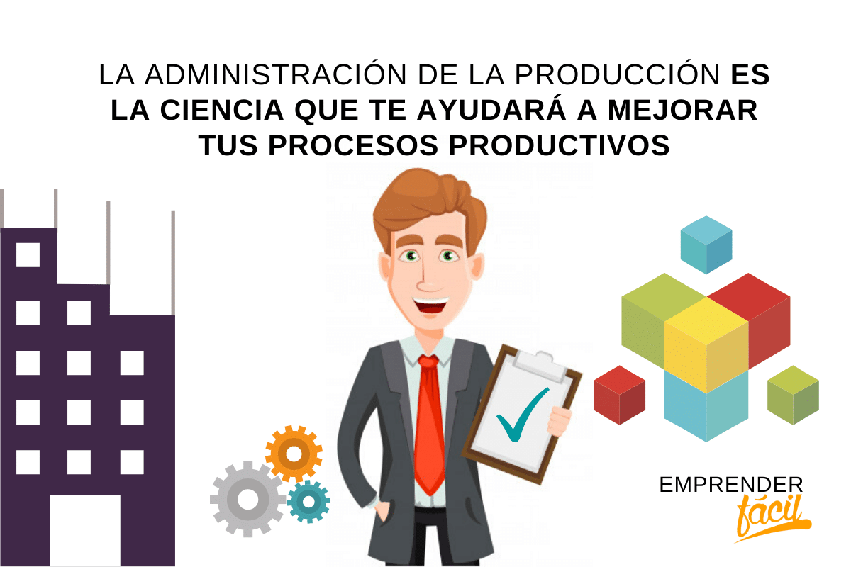 Administración de la producción la ciencia que te ayudará a mejorar tus procesos productivos