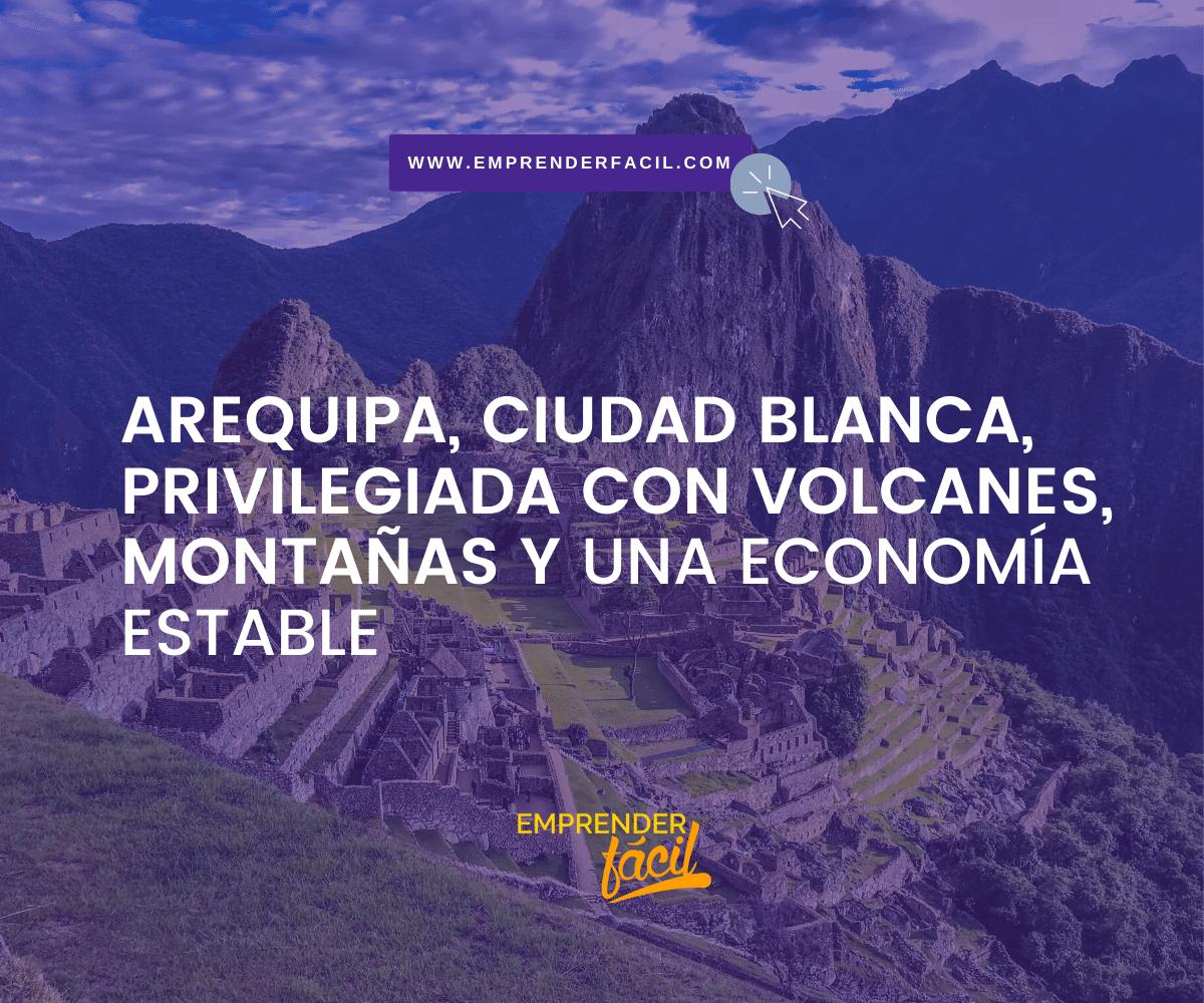 Arequipa, Ciudad Blanca, privilegiada con volcanes, montañas y una economía estable