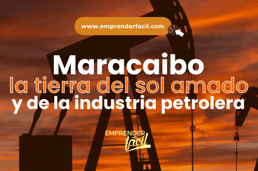 Maracaibo, La tierra del Sol Amado y de la industria petrolera del país